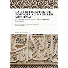 La légitimation du pouvoir au Maghreb médiéval: De l'orientalisation à l'émancipation politique (Collection de la Casa de Velázquez t. 127) (French Edition)