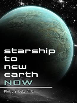 Starship To New Earth NOW: Science fact that just has not happened yet. by [Duke Ph.D., Phillip S.]