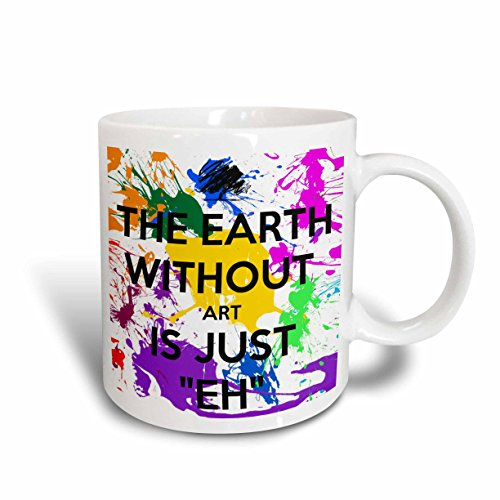 3dRose mug_159623_1 The Earth Without Art is Just Eh Artist Art Teacher Professor Ceramic Mug, 11-Ounce
