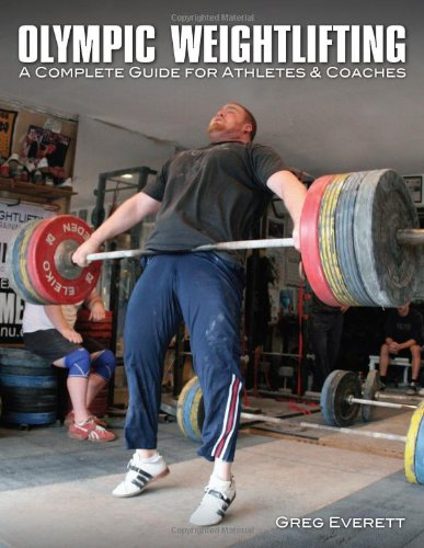 Olympic Weightlifting: A Complete Guide for Athletes & Coaches, by Greg Everett