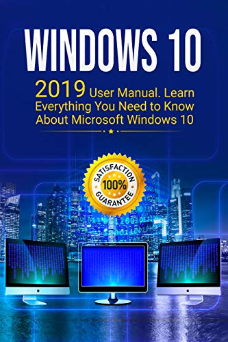Windows 10: 2019 Updated User Manual with Everything You Need to Know About Windows 10 (Best Windows 7 Tricks)