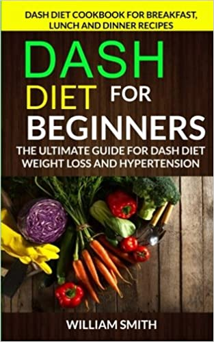 Dash Diet For Beginners: The Ultimate Guide For Dash Diet Weight Loss And Hypertension: Dash Diet Cookbook For Breakfast, Lunch And Dinner Recipes