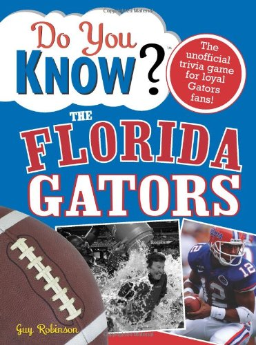 Do You Know the Florida Gators?: A hard-hitting quiz for tailgaters, referee-haters, armchair quarterbacks, and anyone who'd kill for their team (Best Football Quiz Questions And Answers)