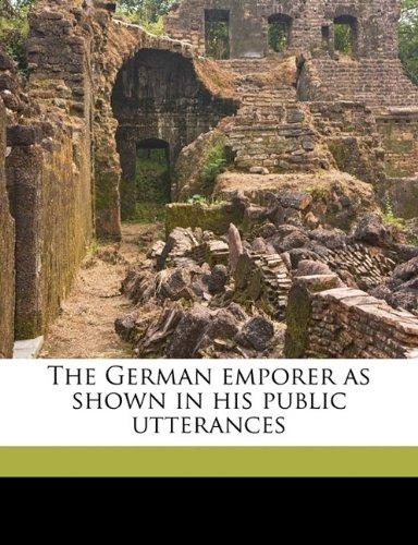 Read Online The German emporer as shown in his public utterances PDF