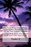 The Four Hour Forex Week : Weird Forex Trading Tactics Of Set And Forget Trading: Escape 9-5, Live Anywhere And Join The New Rich