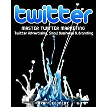 Twitter: Master Twitter Marketing - Twitter Advertising, Small Business & Branding (Twitter, Social Media, Small Business)
