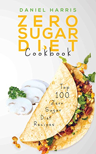 Zero Sugar Diet Cookbook: Top 100 Zero Sugar Diet Recipes by Daniel Harris