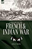 A History of the French and Indian War, Arthur G. Bradley, 1846776589