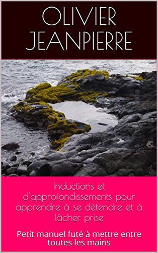 Inductions et d'approfondissements pour apprendre à se détendre et à lâcher prise: Petit manuel futé à mettre entre toutes les mains (French Edition)