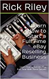 Learn How to Start a Full Time eBay Reselling Business: Learn How to Sell on eBay Full Time With These Secrets (How to Sell on eBay, How to Work From Home Book 1)