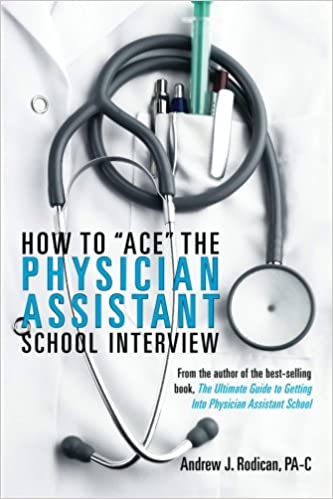 how to ace the physician assistant school interview from the author of the best selling book the ultimate guide to getting into physician assistant - Physician Assistant Interview Questions For Physician Assistants With Answers