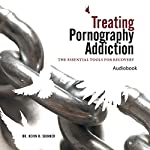 Treating Pornography Addiction: The Essential Tools for Recovery | Kevin B. Skinner PhD