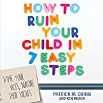 How to Ruin Your Child in 7 Easy Steps: Tame Your Vices, Nurture Their Virtues | Patrick Quinn,Ken Roach