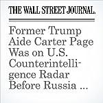 Former Trump Aide Carter Page Was on U.S. Counterintelligence Radar Before Russia Dossier | Rebecca Ballhaus,Byron Tau