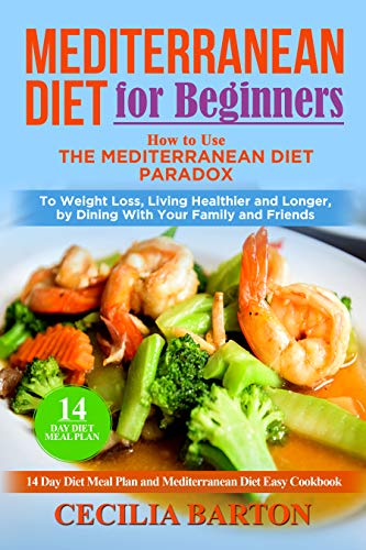 Mediterranean Diet for Beginners: How to Use the Mediterranean Diet Paradox to Weight Loss, Living Healthier and Longer, by Dining with Your Family and Friends-14 Day Diet Meal Plan-Easy Cookbook by Cecilia Barton