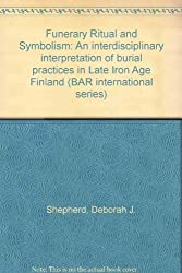 Funerary Ritual and Symbolism: An interdisciplinary interpretation of burial practices in Late Iron Age Finland (British Archaeological Reports International Series)