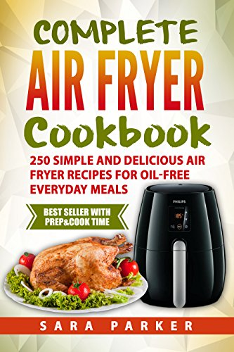 Complete Air Fryer Cookbook: 250 Simple and Delicious Air Fryer Recipes for Oil-Free Everyday Meals by Sara Parker