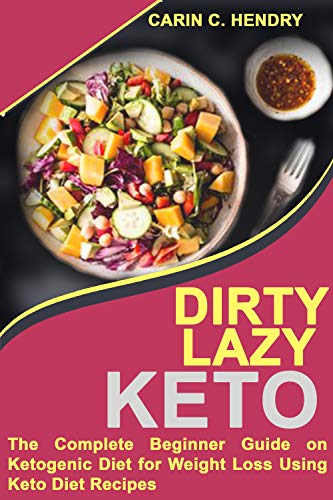 DIRTY LAZY KETO: The Complete Beginner Guide On Ketogenic Diet For Weight Loss Using Keto Diet Recipes by Carin C. Hendry