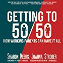 Getting to 50/50: How Working Parents Can Have It All by Sharing It All - and Why It's Good for Your Marriage, Your Career, Your Kids, and You Audiobook by Sharon Meers, Joanna Strober Narrated by Marguerite Gavin