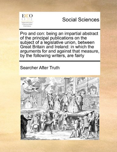 Read Online Pro and con: being an impartial abstract of the principal publications on the subject of a legislative union, between Great Britain and Ireland: in ... measure, by the following writers, are fairly ebook