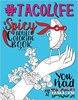 amazoncom taco life a spicy adult coloring book a unique funny antistress coloring gift for lovers of tacos tex mex guacamole salsa avocados - Amazon Adult Coloring Books