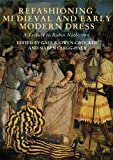 Refashioning Medieval and Early Modern Dress: A Tribute to Robin Netherton (Medieval and Renaissance Clothing and Textiles)