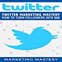 Twitter Marketing Mastery: How to Turn Your Followers into $$$ Audiobook by  Marketing Mastery Narrated by Victor Hugo Martinez