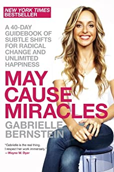 May Cause Miracles: A 40-Day Guidebook of Subtle Shifts for Radical Change and Unlimited Happiness by [Bernstein, Gabrielle]