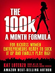 The 100k a Month Formula: For Kickass Women Entrepreneurs Ready to Suck It Up and Finally Play BIG! (The Rich Chicks Guide)