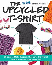 The Upcycled T-Shirt: 28 Easy-to-Make Projects That Save the Planet • Clothing, Accessories, Home Decor & Gifts