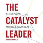 The Catalyst Leader: 8 Essentials for Becoming a Change Maker | Brad Lomenick