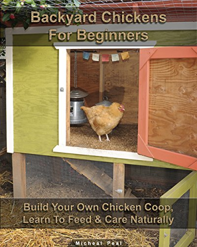 Backyard Chickens For Beginners: Build Your Own Chicken Coop, Learn To Feed & Care Naturally: (Building Chicken Coops, Raising Chickens For Dummies, Backyard ... Chickens) (Raising Chickens, Chicken Coops) by [Peal, Micheal ]