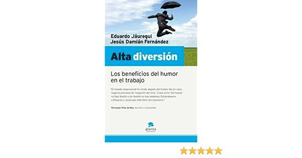 Alta diversión: Los beneficios del humor en el trabajo Narrativa Empresarial: Amazon.es: Fernandez, Damian, Jáuregui, Eduardo: Libros