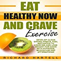 Eat Healthy Now and Crave Exercise: Develop Clean Eating Habits, Feel Motivated to Exercise and Lose Weight for Good with Hypnosis, Meditation and Affirmations Audiobook by Richard Hartell Narrated by  InnerPeace Productions