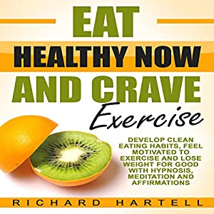 Eat Healthy Now and Crave Exercise Audiobook