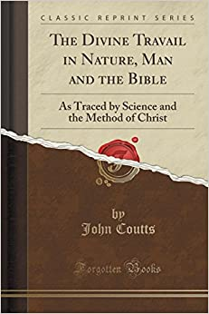 The Divine Travail in Nature, Man and the Bible: As Traced by Science and the Method of Christ (Classic Reprint)