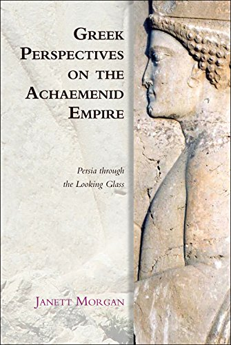 Greek Perspectives of the Achaemenid Empire: Greek Perspectives on the Achaemenid Empire: Persia Through the Looking Gla