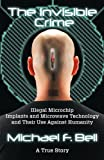 The Invisible Crime: Illegal Microchip Implants and Microwave Technology and Their Use Against Humanity by Michael F. Bell Picture