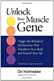 Unlock Your Muscle Gene: Trigger the Biological Mechanisms That Transform Your Body and Extend Your Life