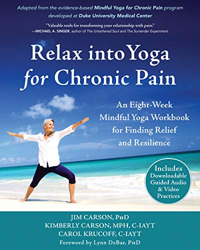 Relax into Yoga for Chronic Pain: An Eight-Week Mindful Yoga Workbook for Finding Relief and Resilience (A New Harbinger Self-Help Workbook)