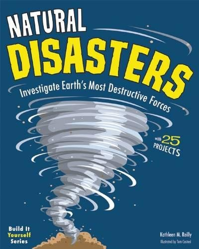 Natural Disasters: Investigate the Earth's Most Destructive Forces with 25 Projects (Build It Yourself)