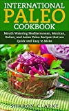 International Paleo Cookbook: Mouth Watering Mediterranean, Mexican, Italian, and Asian Paleo Recipes that are Quick and Easy to Make