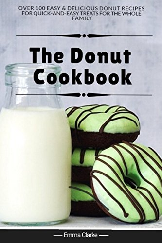 The Donut Cookbook: Over 100 Easy & Delicious Donut Recipes for Quick-and-Easy Treats for the Whole Family (Easy Meal Book) by Emma Clarke