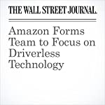 Amazon Forms Team to Focus on Driverless Technology | Laura Stevens,Tim Higgins