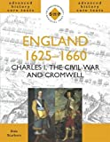 England 1625-1660: Charles I, The Civil War amd Cromwell: Charles I, the Civil War and Cromwell (SHP Advanced History Core Texts)