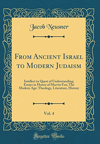 From Ancient Israel to Modern Judaism, Vol. 4: Intellect in Quest of Understanding; Essays in Honor of Marvin Fox; The Modern Age: Theology, Literature, History (Classic Reprint)