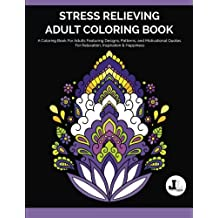 Stress Relieving Adult Coloring Book: A Coloring Book For Adults Featuring Designs, Patterns, and Motivational Quotes For Relaxation, Inspiration & Happiness