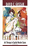 Art on Trial : Art Therapy in Capital Murder Cases, Gussak, David, 0231162502
