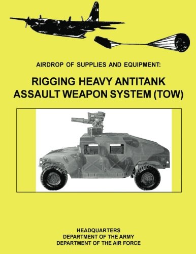Read Online Airdrop of Supplies and Equipment: Rigging Heavy Antitank Assault Weapon System (TOW) (FM 10-500-29 / TO 13C7-10-171) pdf