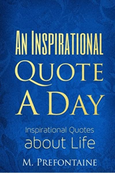 An Inspirational Quote A Day Inspirational Quotes About Life Prefontaine M 9781522857426 Amazon Com Books